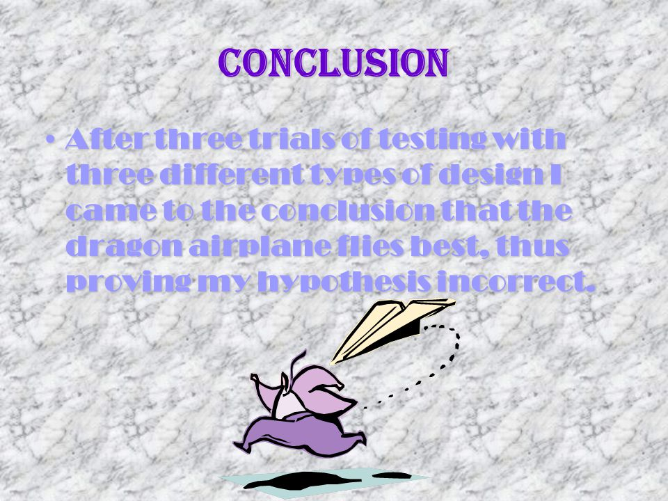 Conclusion After three trials of testing with three different types of design I came to the conclusion that the dragon airplane flies best, thus provi