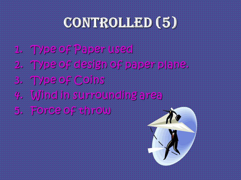 Controlled (5) 1.Type of Paper used 2.Type of design of paper plane. 3.Type of Coins 4.Wind in surrounding area 5.Force of throw