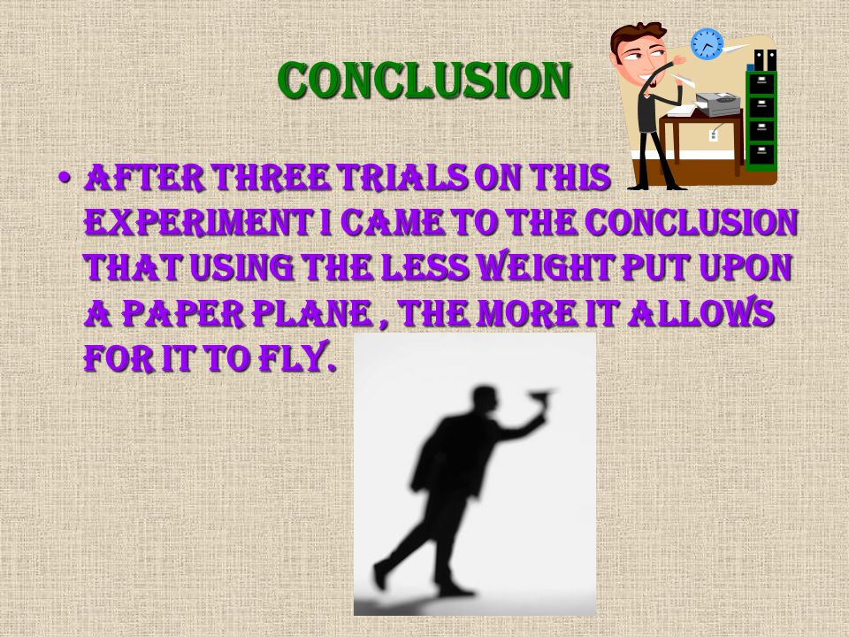 Conclusion After three trials on this experiment I came to the conclusion that using the less weight put upon a paper plane, the more it allows for it