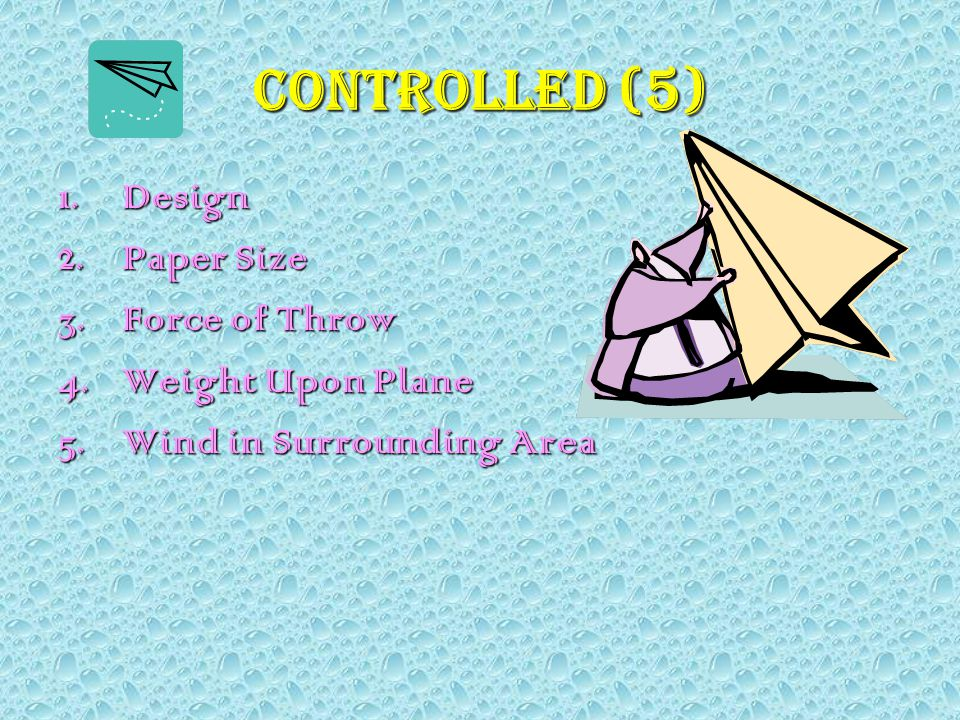 Controlled (5) 1.Design 2.Paper Size 3.Force of Throw 4.Weight Upon Plane 5.Wind in Surrounding Area