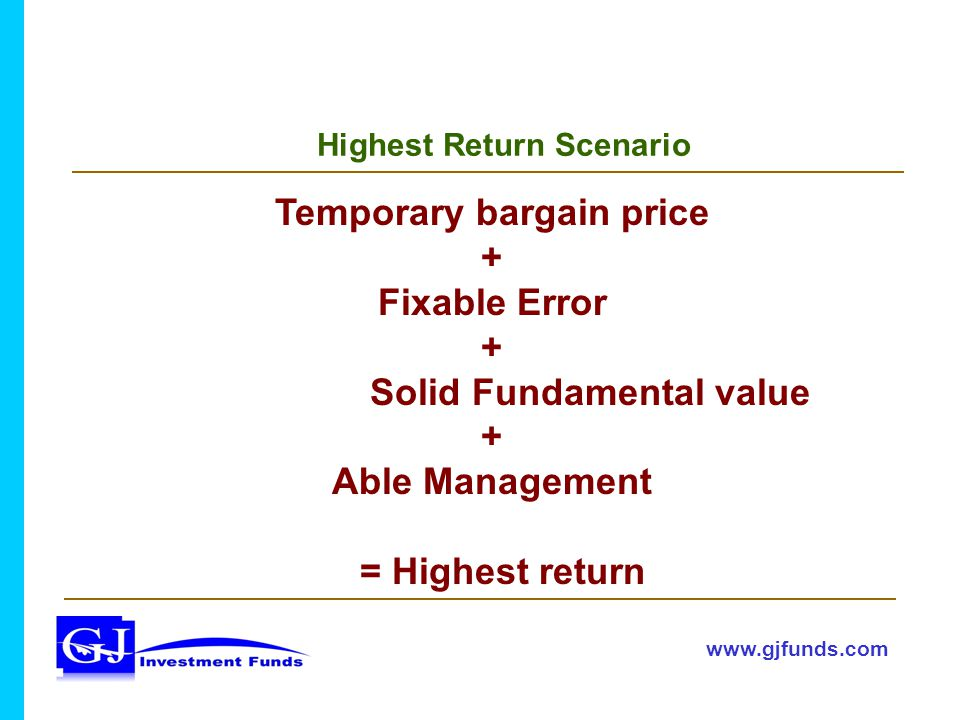 Highest Return Scenario www.gjfunds.com Temporary bargain price + Fixable Error + Solid Fundamental value + Able Management = Highest return
