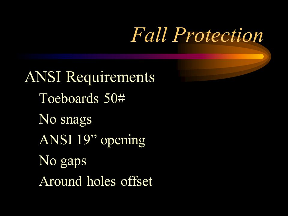Fall Protection ANSI Requirements Toeboards 50# No snags ANSI 19 opening No gaps Around holes offset
