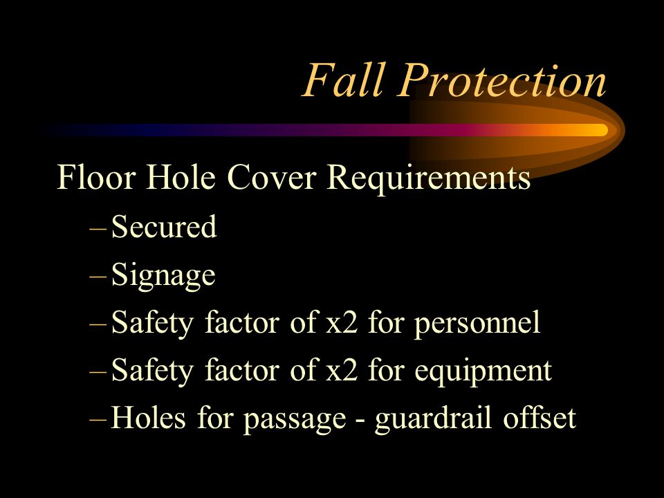 Fall Protection Floor Hole Cover Requirements –Secured –Signage –Safety factor of x2 for personnel –Safety factor of x2 for equipment –Holes for passage - guardrail offset