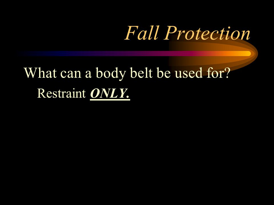 Fall Protection What can a body belt be used for? Restraint ONLY.