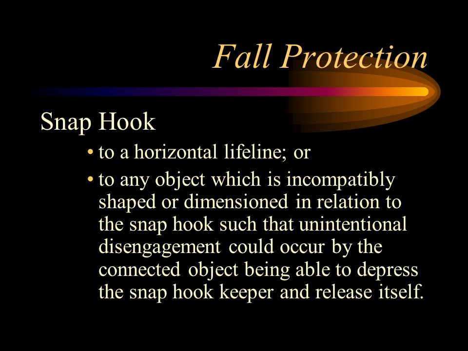 Fall Protection Snap Hook to a horizontal lifeline; or to any object which is incompatibly shaped or dimensioned in relation to the snap hook such that unintentional disengagement could occur by the connected object being able to depress the snap hook keeper and release itself.