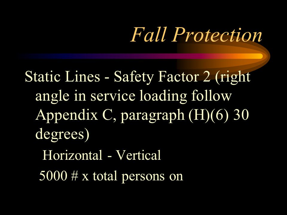 Fall Protection Static Lines - Safety Factor 2 (right angle in service loading follow Appendix C, paragraph (H)(6) 30 degrees) Horizontal - Vertical 5000 # x total persons on