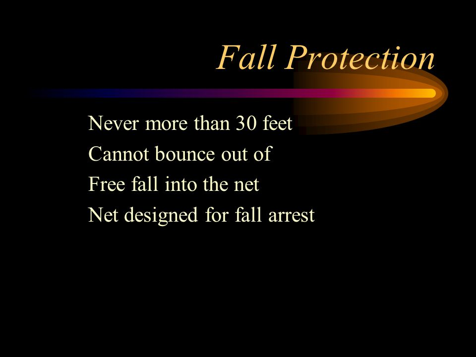 Fall Protection Never more than 30 feet Cannot bounce out of Free fall into the net Net designed for fall arrest