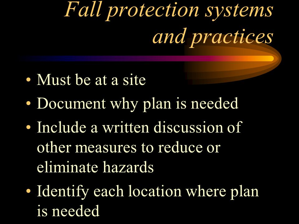 Fall protection systems and practices Must be at a site Document why plan is needed Include a written discussion of other measures to reduce or eliminate hazards Identify each location where plan is needed