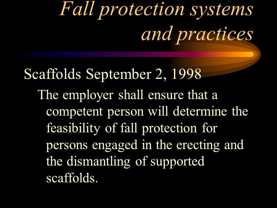 Fall protection systems and practices Scaffolds September 2, 1998 The employer shall ensure that a competent person will determine the feasibility of fall protection for persons engaged in the erecting and the dismantling of supported scaffolds.