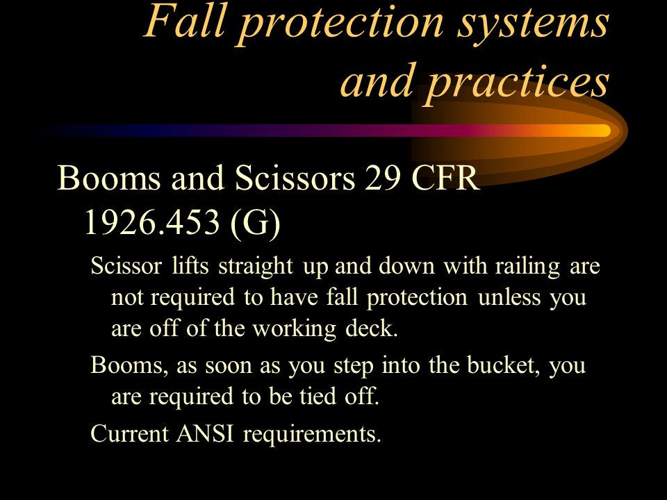 Fall protection systems and practices Booms and Scissors 29 CFR 1926.453 (G) Scissor lifts straight up and down with railing are not required to have fall protection unless you are off of the working deck.