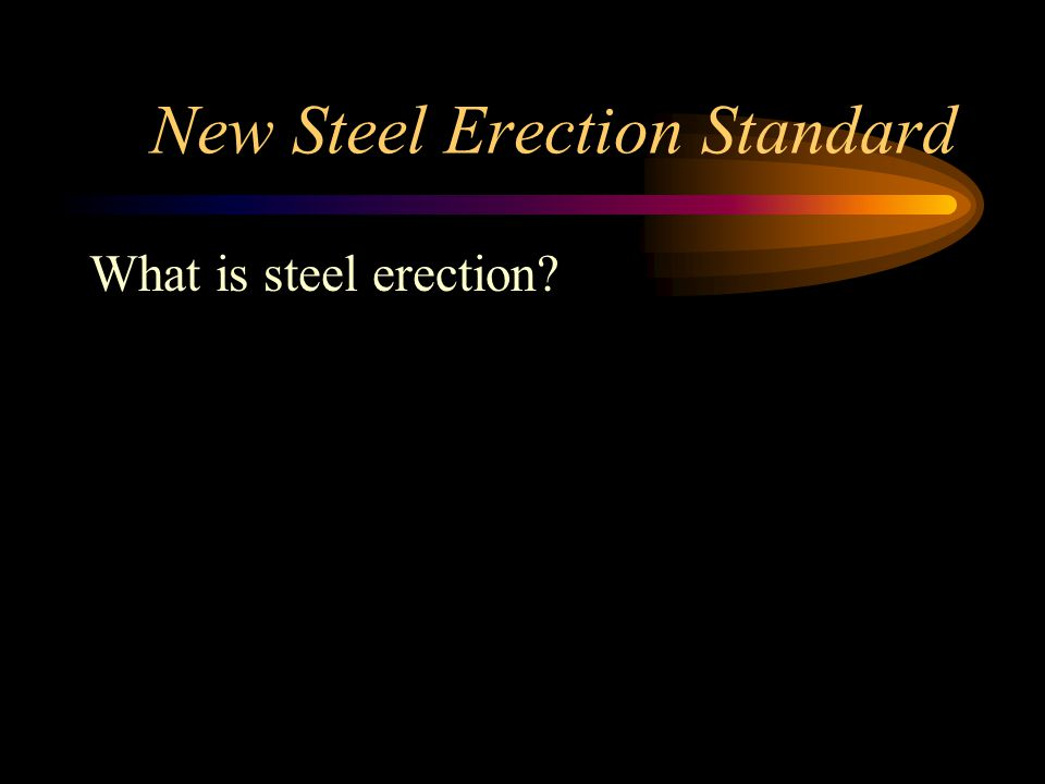 New Steel Erection Standard What is steel erection?