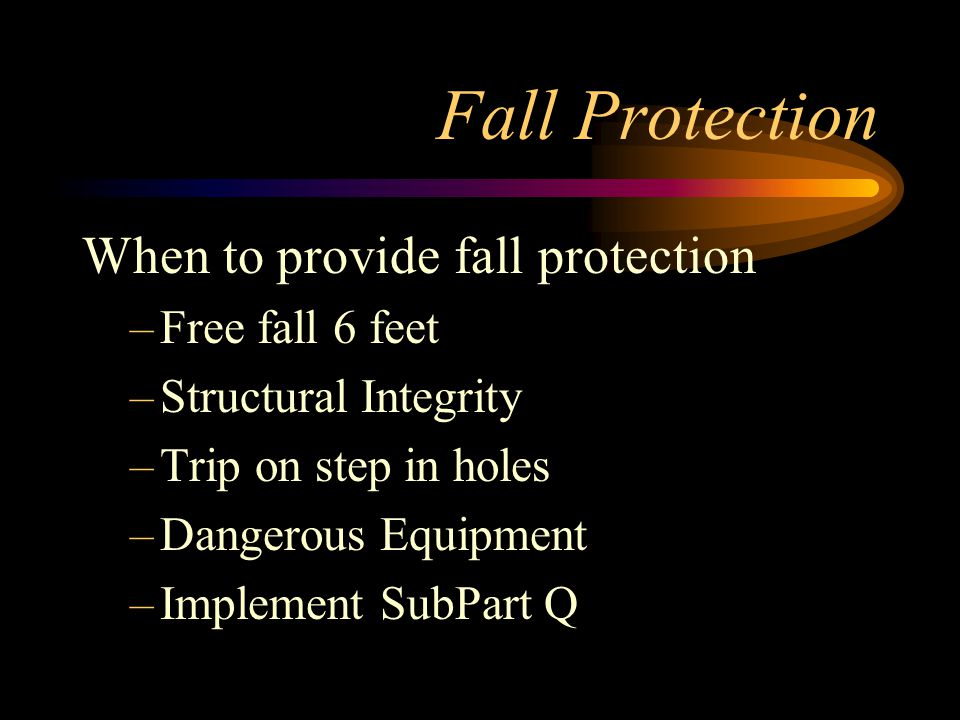 Fall Protection When to provide fall protection –Free fall 6 feet –Structural Integrity –Trip on step in holes –Dangerous Equipment –Implement SubPart Q