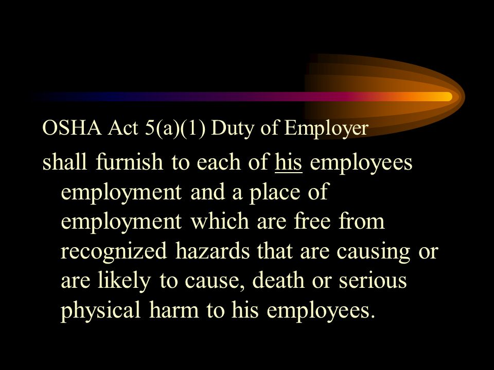 OSHA Act 5(a)(1) Duty of Employer shall furnish to each of his employees employment and a place of employment which are free from recognized hazards that are causing or are likely to cause, death or serious physical harm to his employees.