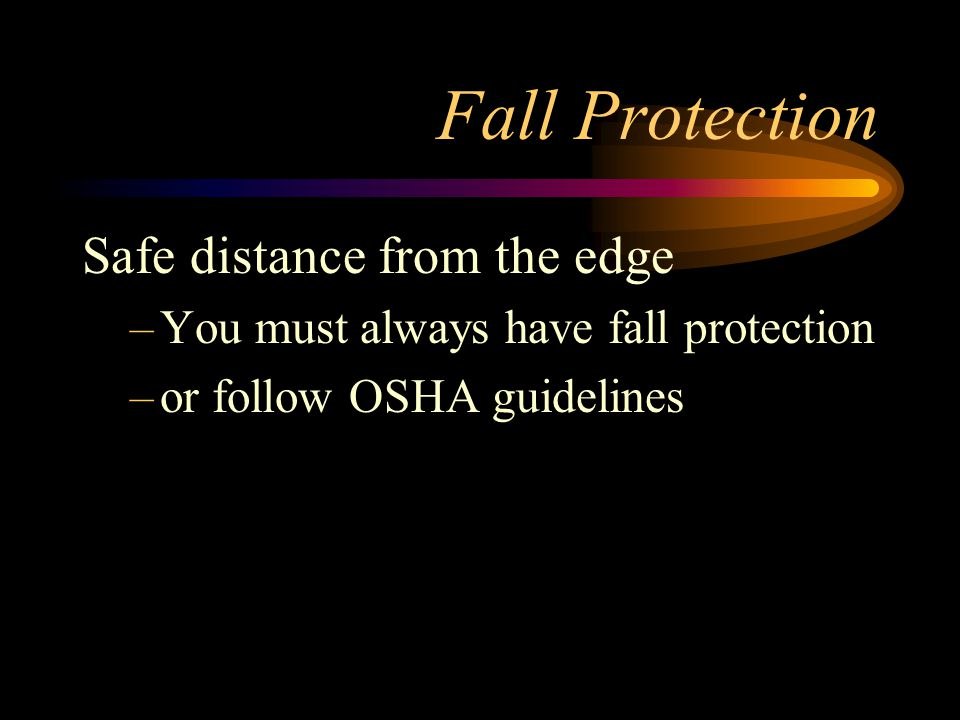 Fall Protection Safe distance from the edge –You must always have fall protection –or follow OSHA guidelines