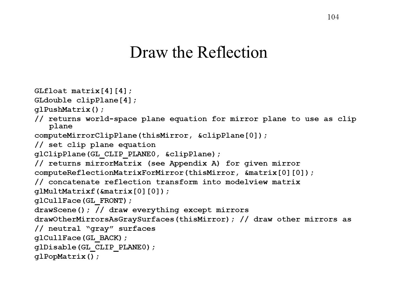 104 Draw the Reflection GLfloat matrix[4][4]; GLdouble clipPlane[4]; glPushMatrix(); // returns world-space plane equation for mirror plane to use as