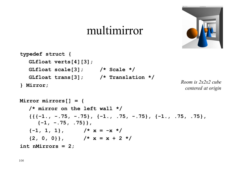 106 multimirror typedef struct { GLfloat verts[4][3]; GLfloat scale[3];/* Scale */ GLfloat trans[3];/* Translation */ } Mirror; Mirror mirrors[] = { /