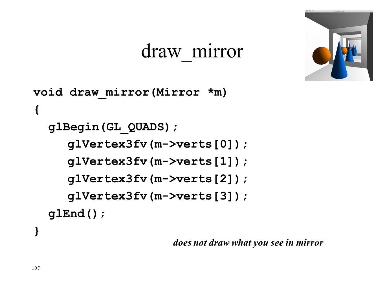 107 draw_mirror void draw_mirror(Mirror *m) { glBegin(GL_QUADS); glVertex3fv(m->verts[0]); glVertex3fv(m->verts[1]); glVertex3fv(m->verts[2]); glVerte