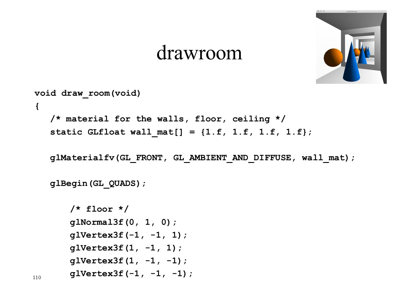 110 drawroom void draw_room(void) { /* material for the walls, floor, ceiling */ static GLfloat wall_mat[] = {1.f, 1.f, 1.f, 1.f}; glMaterialfv(GL_FRO