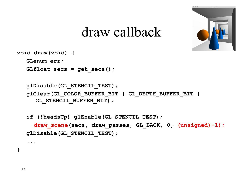 112 draw callback void draw(void) { GLenum err; GLfloat secs = get_secs(); glDisable(GL_STENCIL_TEST); glClear(GL_COLOR_BUFFER_BIT | GL_DEPTH_BUFFER_B