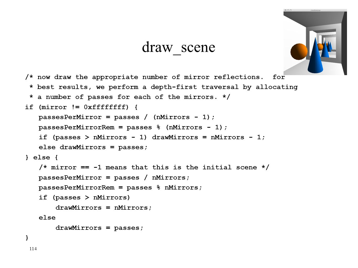 114 draw_scene /* now draw the appropriate number of mirror reflections. for * best results, we perform a depth-first traversal by allocating * a numb