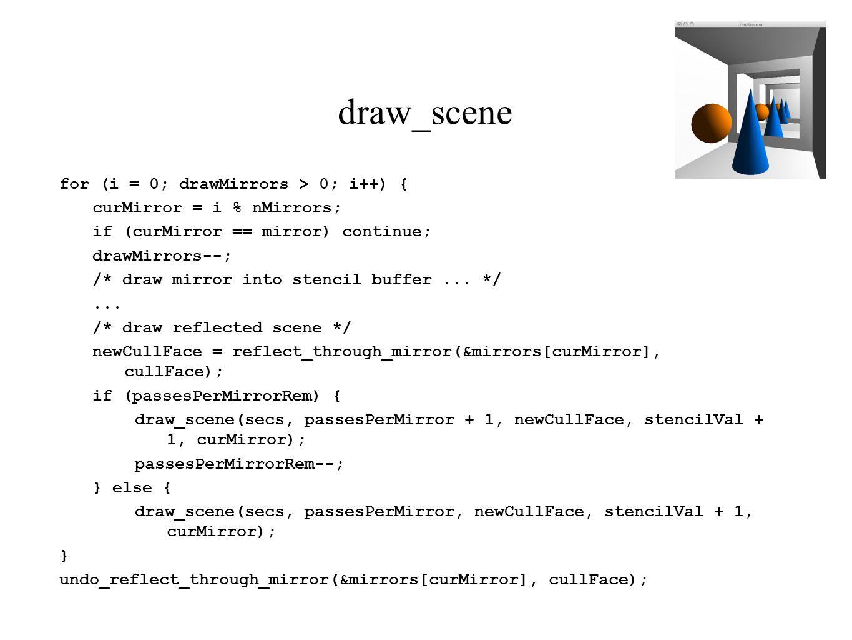 draw_scene for (i = 0; drawMirrors > 0; i++) { curMirror = i % nMirrors; if (curMirror == mirror) continue; drawMirrors--; /* draw mirror into stencil