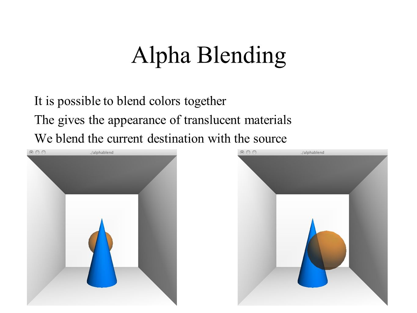 14 Alpha Blending It is possible to blend colors together The gives the appearance of translucent materials We blend the current destination with the
