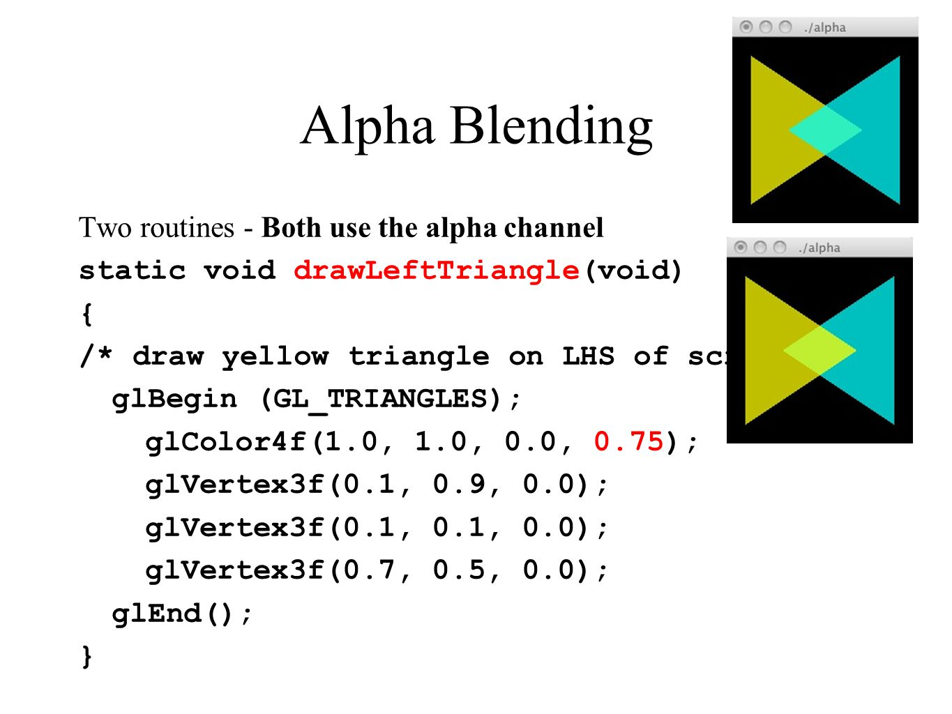 Alpha Blending Two routines - Both use the alpha channel static void drawLeftTriangle(void) { /* draw yellow triangle on LHS of screen */ glBegin (GL_