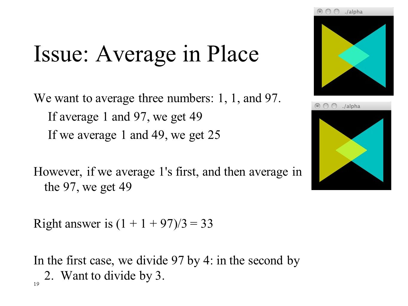 19 Issue: Average in Place We want to average three numbers: 1, 1, and 97. If average 1 and 97, we get 49 If we average 1 and 49, we get 25 However, i