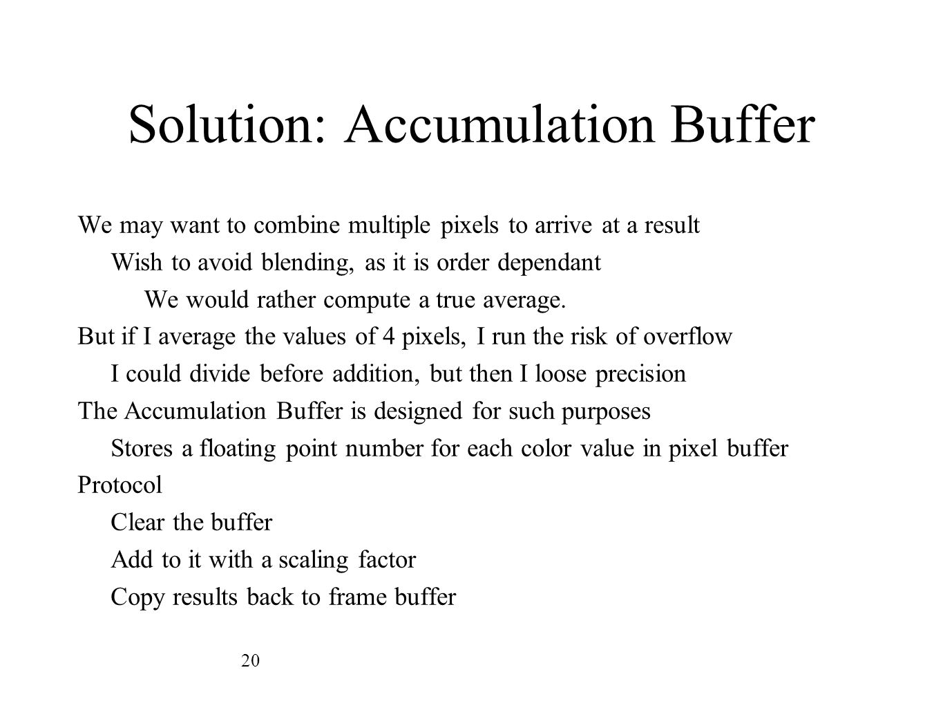 Solution: Accumulation Buffer We may want to combine multiple pixels to arrive at a result Wish to avoid blending, as it is order dependant We would r