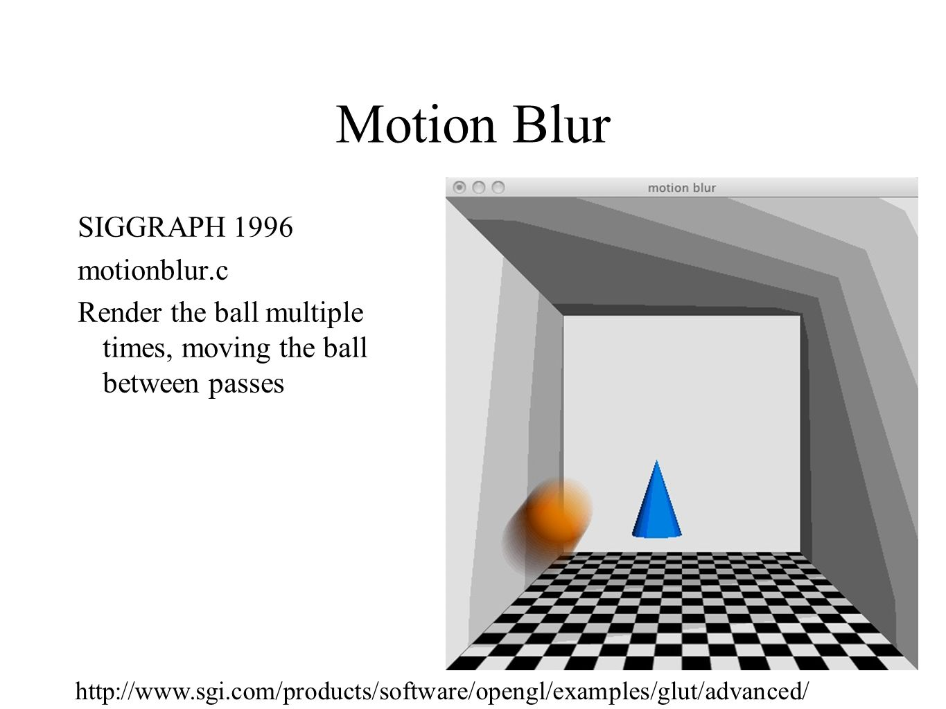Motion Blur SIGGRAPH 1996 motionblur.c Render the ball multiple times, moving the ball between passes http://www.sgi.com/products/software/opengl/exam