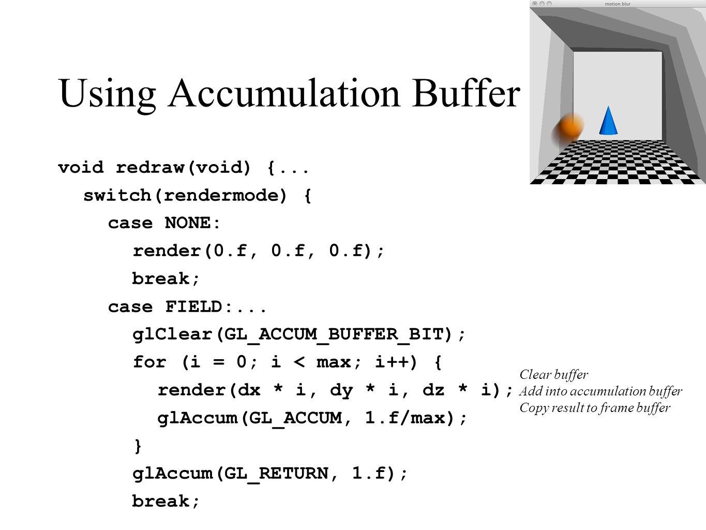 Using Accumulation Buffer void redraw(void) {... switch(rendermode) { case NONE: render(0.f, 0.f, 0.f); break; case FIELD:... glClear(GL_ACCUM_BUFFER_