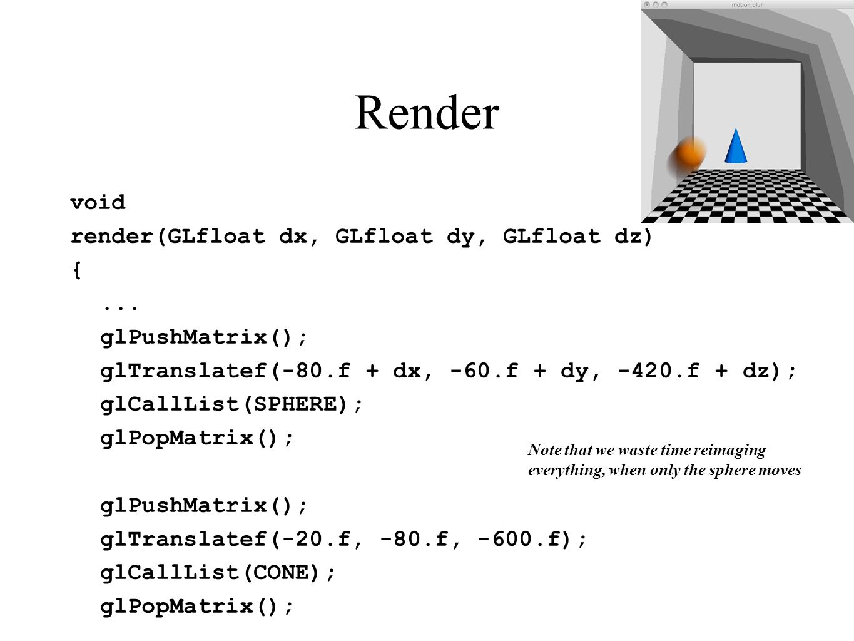 Render void render(GLfloat dx, GLfloat dy, GLfloat dz) {... glPushMatrix(); glTranslatef(-80.f + dx, -60.f + dy, -420.f + dz); glCallList(SPHERE); glP