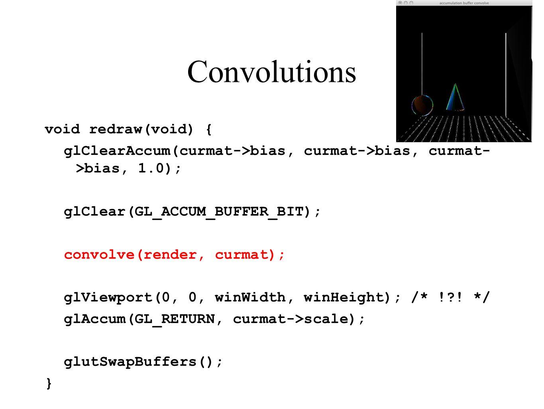 Convolutions void redraw(void) { glClearAccum(curmat->bias, curmat->bias, curmat- >bias, 1.0); glClear(GL_ACCUM_BUFFER_BIT); convolve(render, curmat);