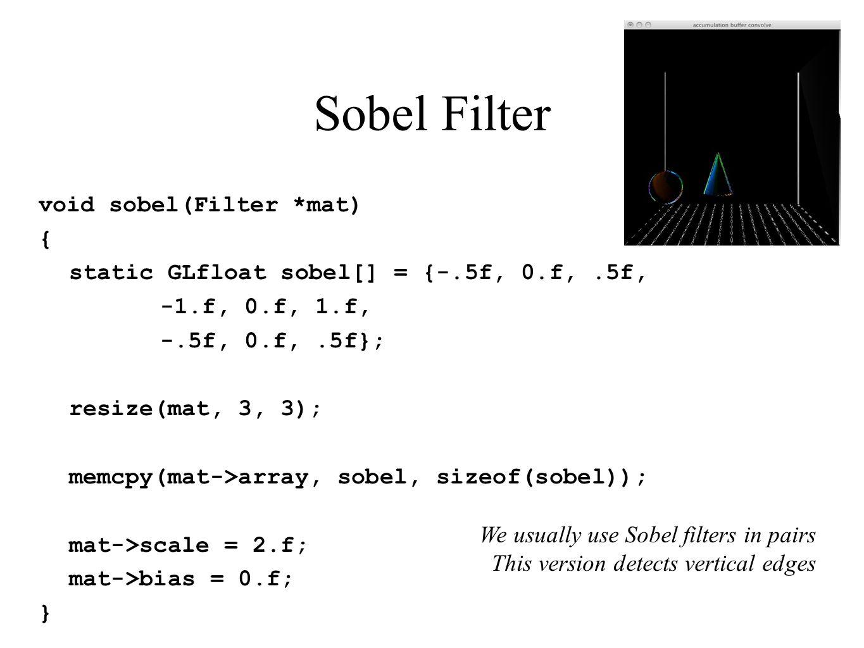Sobel Filter void sobel(Filter *mat) { static GLfloat sobel[] = {-.5f, 0.f,.5f, -1.f, 0.f, 1.f, -.5f, 0.f,.5f}; resize(mat, 3, 3); memcpy(mat->array,