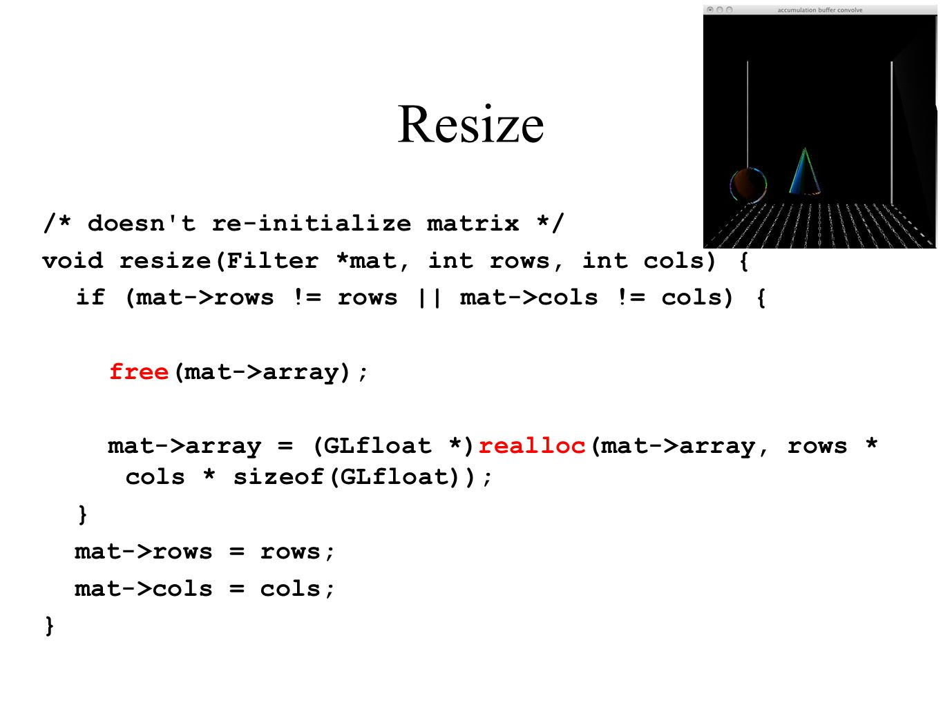 Resize /* doesn't re-initialize matrix */ void resize(Filter *mat, int rows, int cols) { if (mat->rows != rows || mat->cols != cols) { free(mat->array