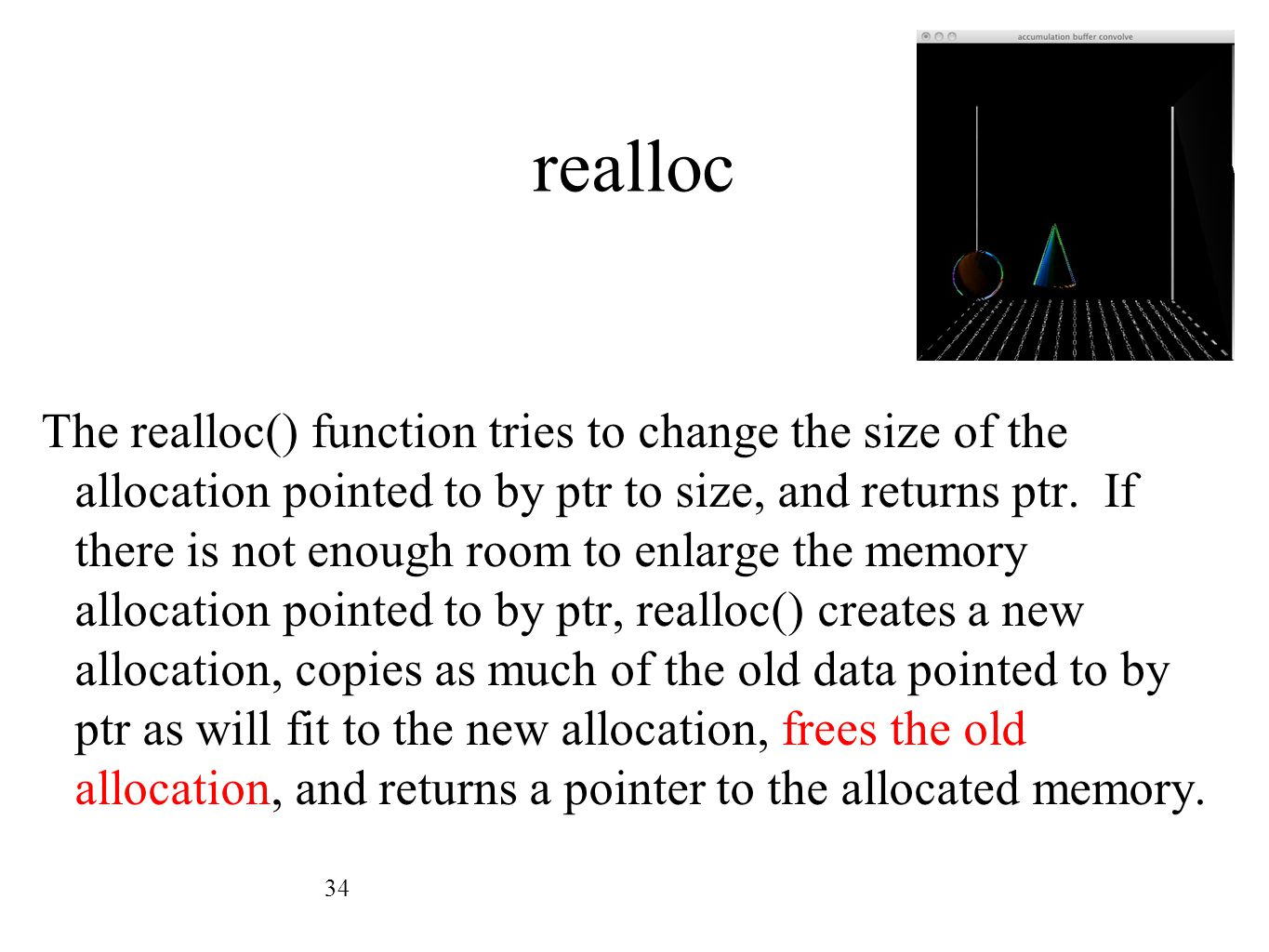 realloc The realloc() function tries to change the size of the allocation pointed to by ptr to size, and returns ptr. If there is not enough room to e