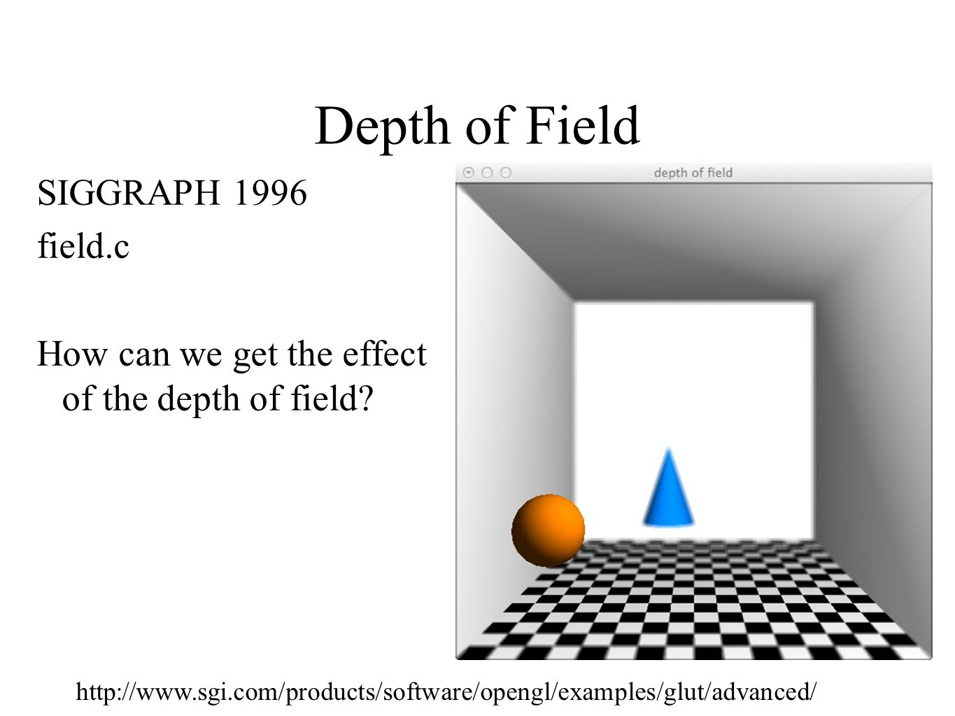 Depth of Field SIGGRAPH 1996 field.c How can we get the effect of the depth of field? http://www.sgi.com/products/software/opengl/examples/glut/advanc