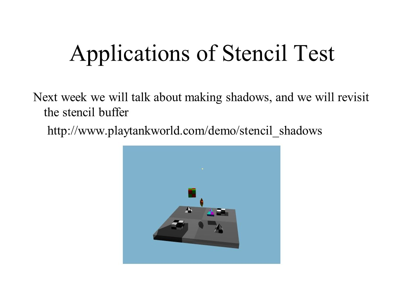 Applications of Stencil Test Next week we will talk about making shadows, and we will revisit the stencil buffer http://www.playtankworld.com/demo/ste
