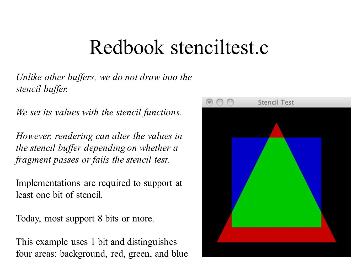 Redbook stenciltest.c Unlike other buffers, we do not draw into the stencil buffer. We set its values with the stencil functions. However, rendering c
