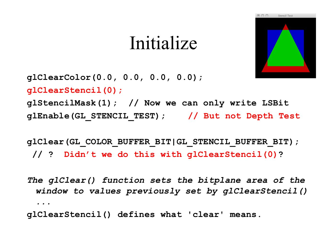 Initialize glClearColor(0.0, 0.0, 0.0, 0.0); glClearStencil(0); glStencilMask(1); // Now we can only write LSBit glEnable(GL_STENCIL_TEST);// But not