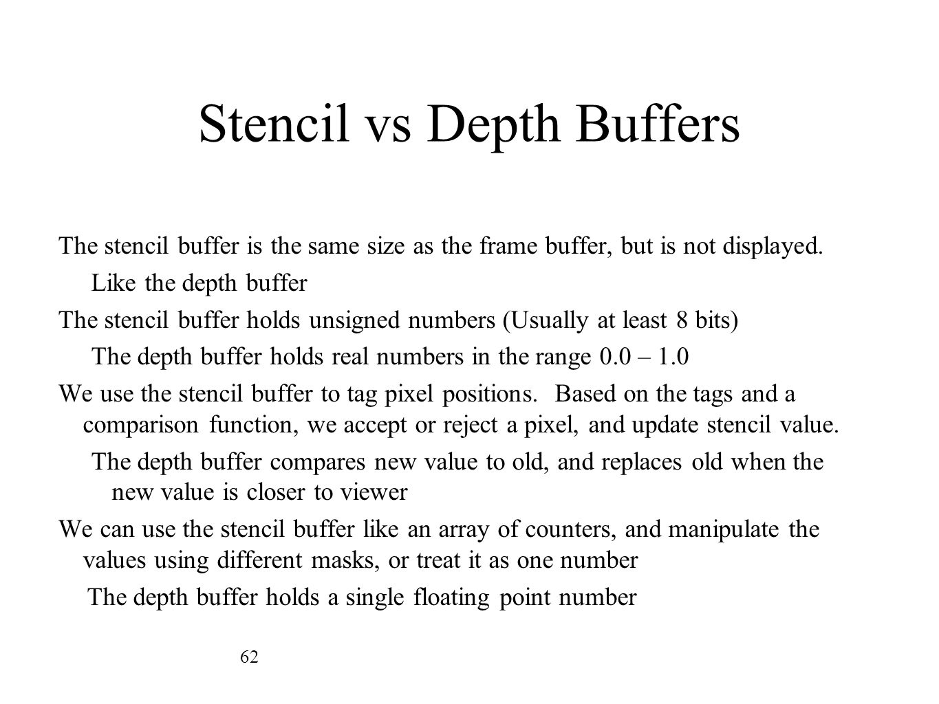 Stencil vs Depth Buffers The stencil buffer is the same size as the frame buffer, but is not displayed. Like the depth buffer The stencil buffer holds