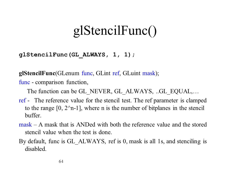 glStencilFunc() glStencilFunc(GL_ALWAYS, 1, 1); glStencilFunc(GLenum func, GLint ref, GLuint mask); func - comparison function, The function can be GL