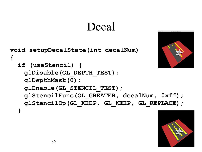 Decal 69 void setupDecalState(int decalNum) { if (useStencil) { glDisable(GL_DEPTH_TEST); glDepthMask(0); glEnable(GL_STENCIL_TEST); glStencilFunc(GL_