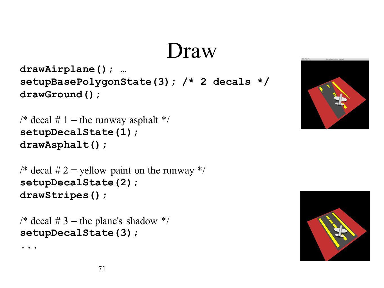 Draw 71 drawAirplane(); … setupBasePolygonState(3);/* 2 decals */ drawGround(); /* decal # 1 = the runway asphalt */ setupDecalState(1); drawAsphalt()