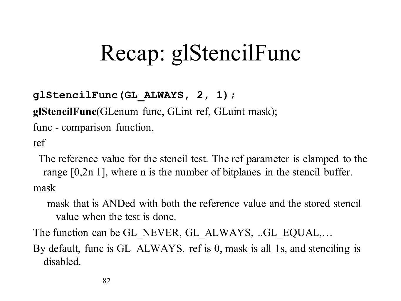 Recap: glStencilFunc glStencilFunc(GL_ALWAYS, 2, 1); glStencilFunc(GLenum func, GLint ref, GLuint mask); func - comparison function, ref The reference