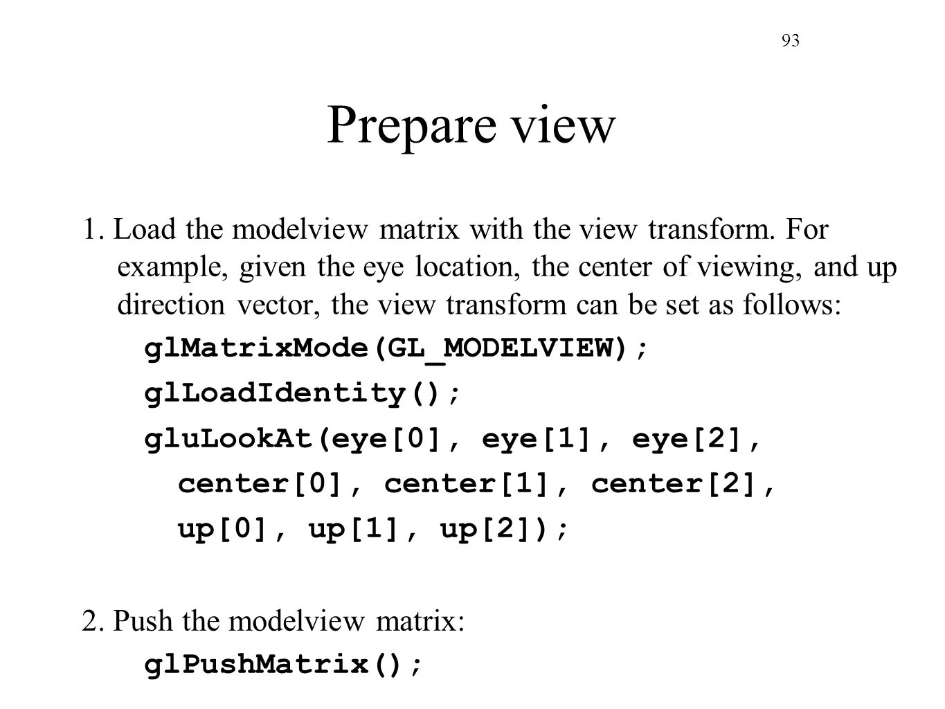 93 Prepare view 1. Load the modelview matrix with the view transform. For example, given the eye location, the center of viewing, and up direction vec