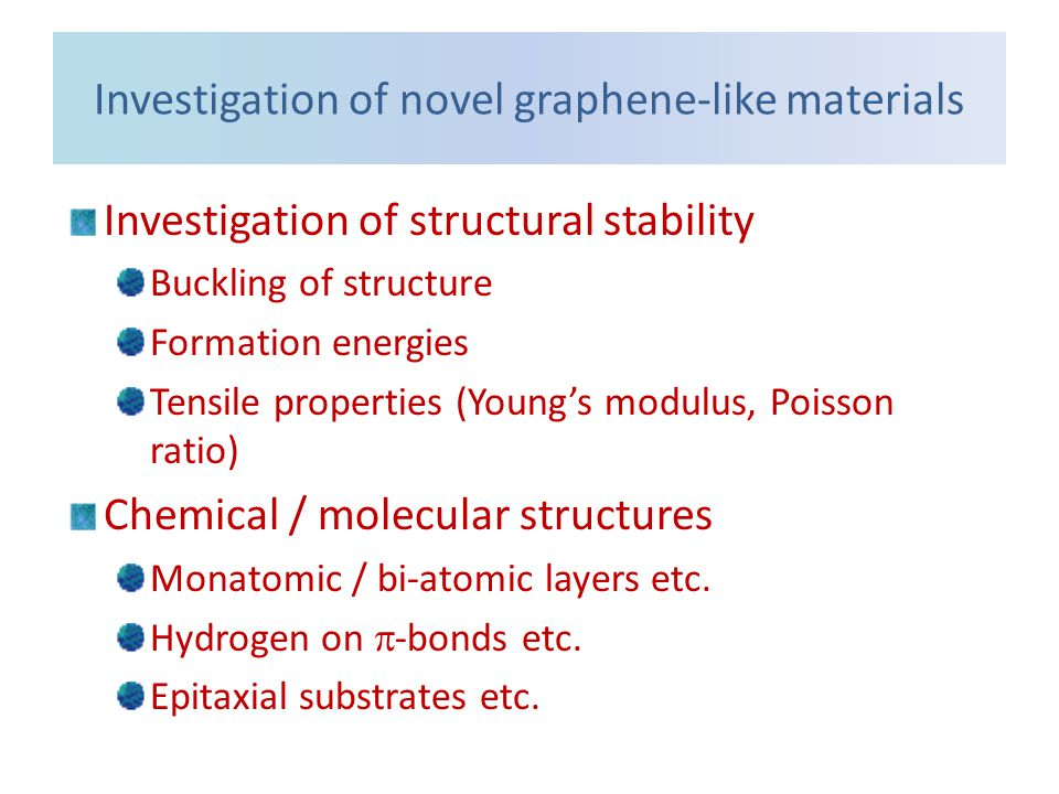 Investigation of novel graphene-like materials Investigation of structural stability Buckling of structure Formation energies Tensile properties (Young's modulus, Poisson ratio) Chemical / molecular structures Monatomic / bi-atomic layers etc.