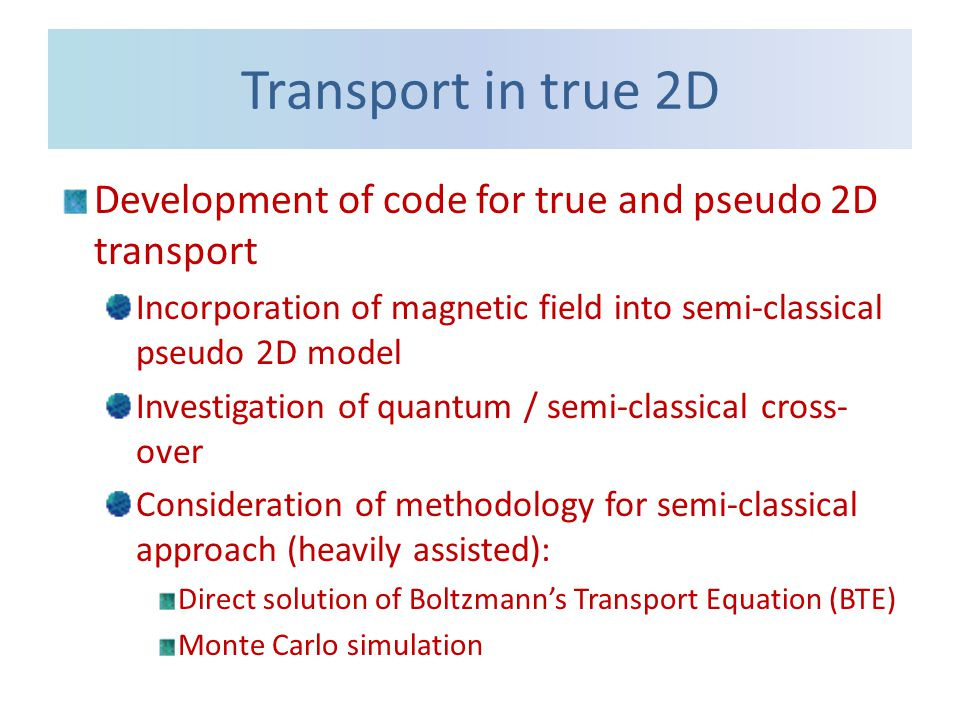 Transport in true 2D Development of code for true and pseudo 2D transport Incorporation of magnetic field into semi-classical pseudo 2D model Investigation of quantum / semi-classical cross- over Consideration of methodology for semi-classical approach (heavily assisted): Direct solution of Boltzmann's Transport Equation (BTE) Monte Carlo simulation