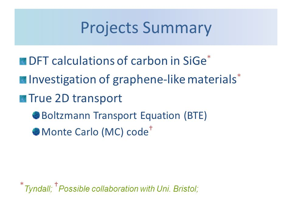 Projects Summary DFT calculations of carbon in SiGe * Investigation of graphene-like materials * True 2D transport Boltzmann Transport Equation (BTE) Monte Carlo (MC) code † * Tyndall; † Possible collaboration with Uni.