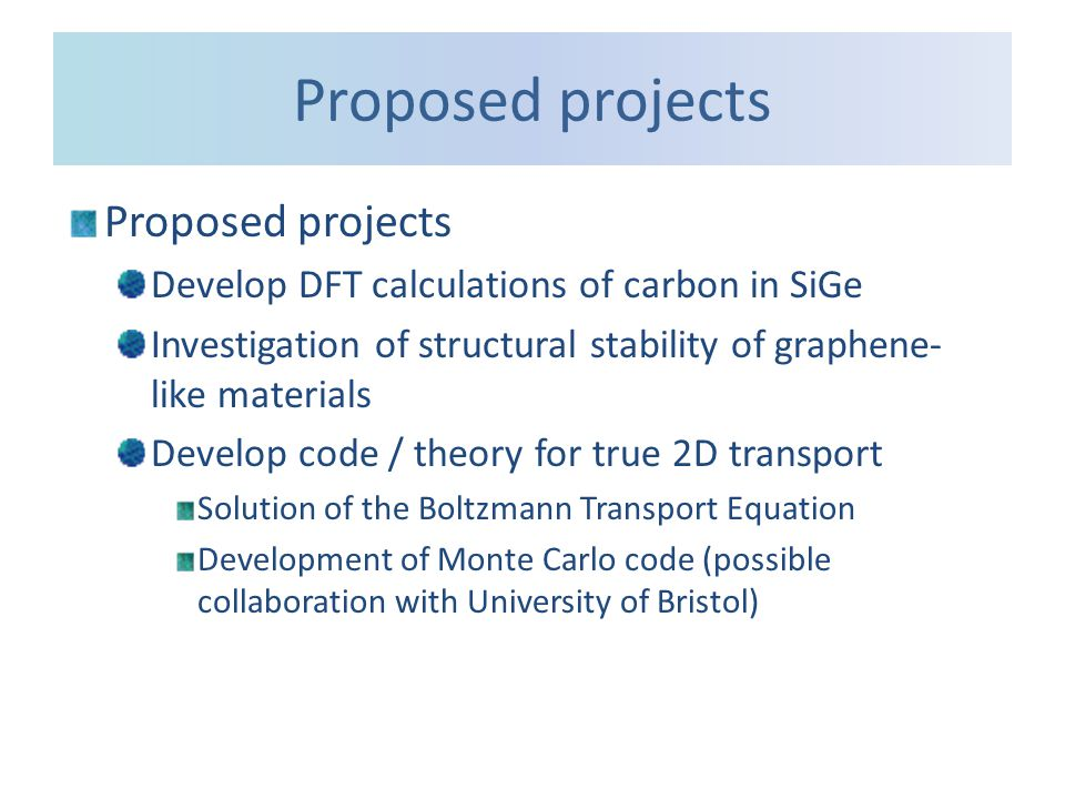 Proposed projects Develop DFT calculations of carbon in SiGe Investigation of structural stability of graphene- like materials Develop code / theory for true 2D transport Solution of the Boltzmann Transport Equation Development of Monte Carlo code (possible collaboration with University of Bristol)